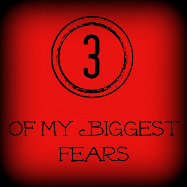 3 of my biggest fears