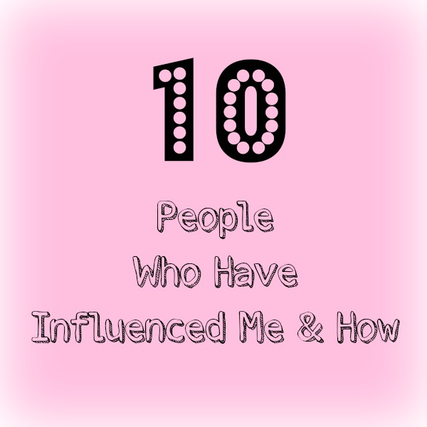 10 People Who Have Influenced Me