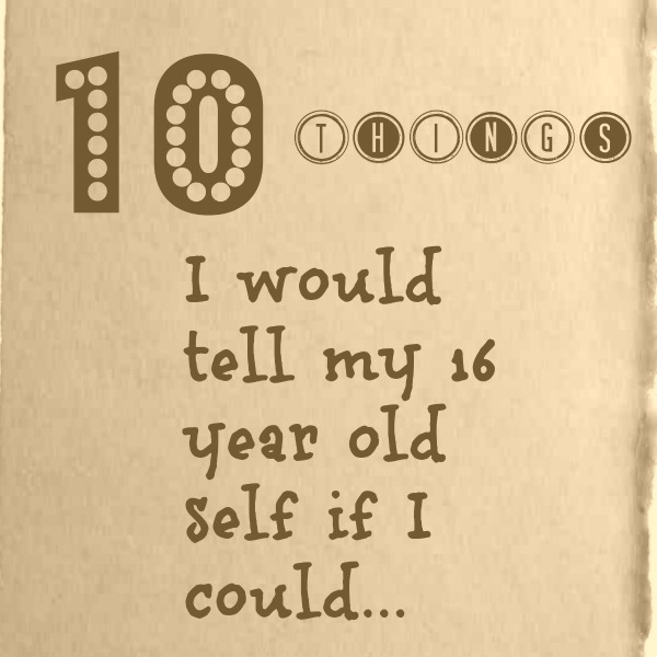 10 things 16 year old self 10 Things You Would Tell Your 16 year-old self